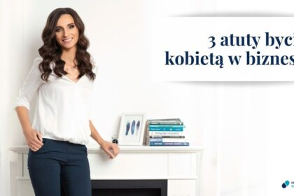 3 najważniejsze atuty bycia kobietą w biznesie